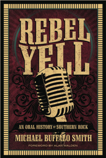 Rebel Yell: An Oral History of Southern Rock (Mercer University Press 2014)